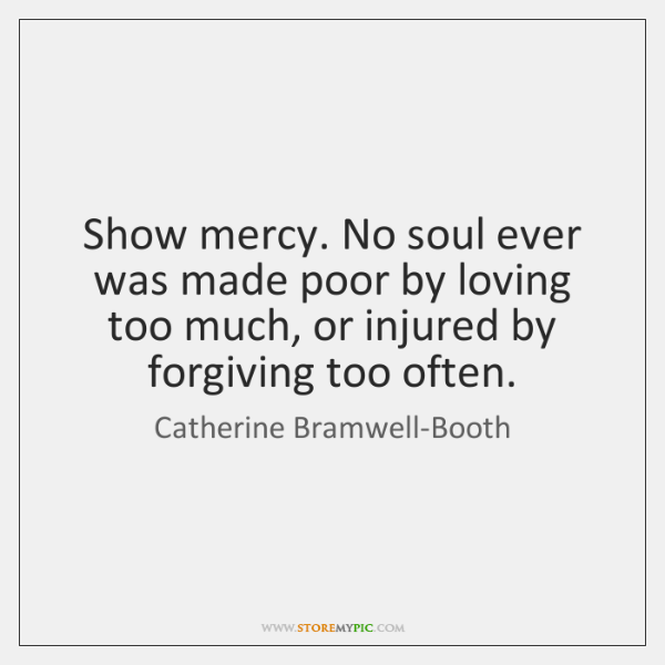 Show mercy. No soul ever was made poor by loving too much, ...
