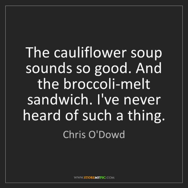 Chris O'Dowd: The cauliflower soup sounds so good. And the broccoli-melt...