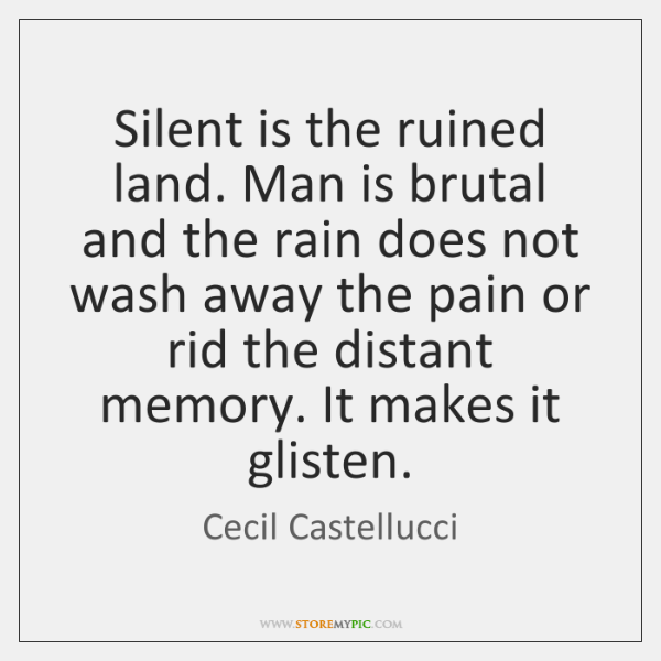 Silent is the ruined land. Man is brutal and the rain does ...