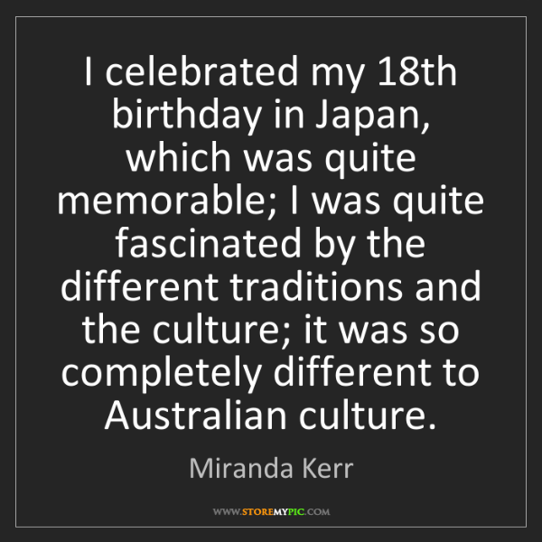 Miranda Kerr: I celebrated my 18th birthday in Japan, which was quite...