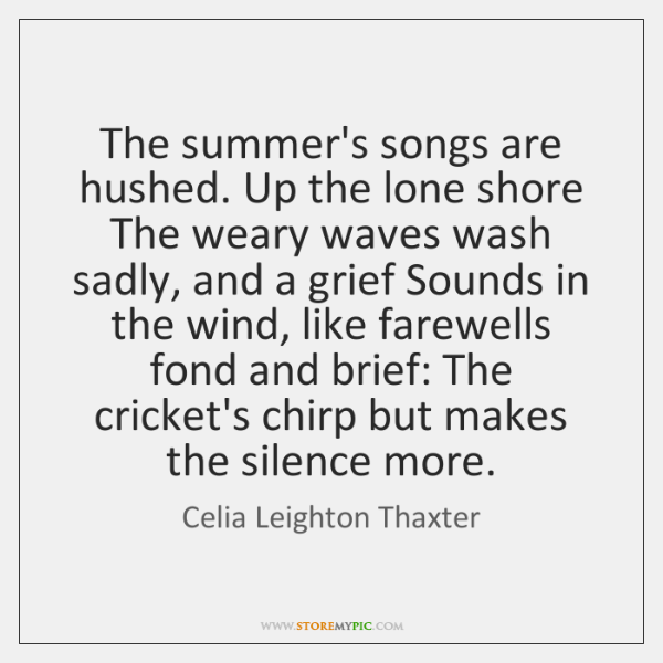The summer's songs are hushed. Up the lone shore The weary waves ...