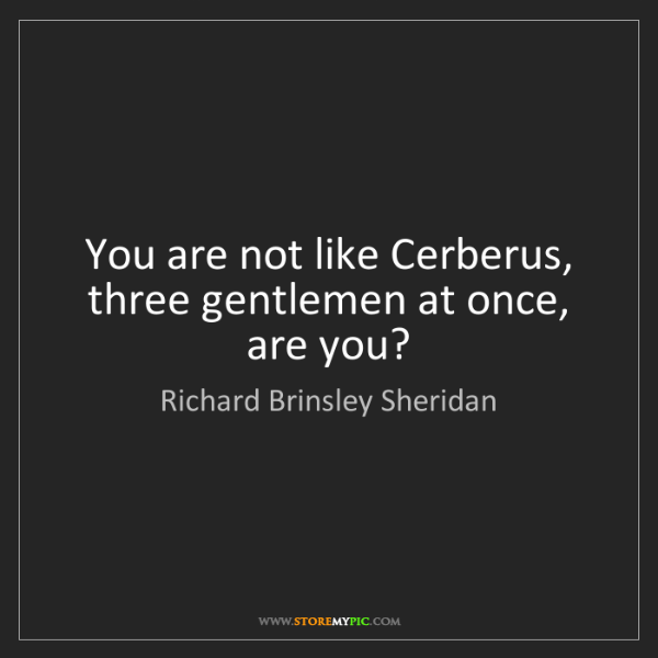 Richard Brinsley Sheridan: You are not like Cerberus, three gentlemen at once, are...