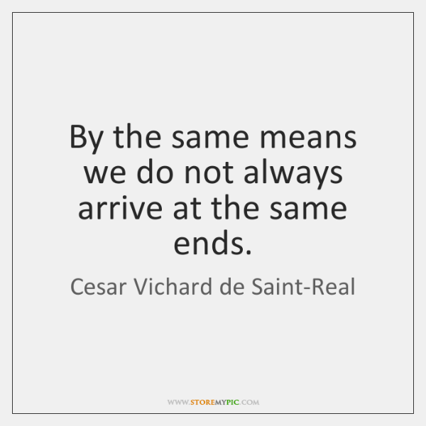 By the same means we do not always arrive at the same ...
