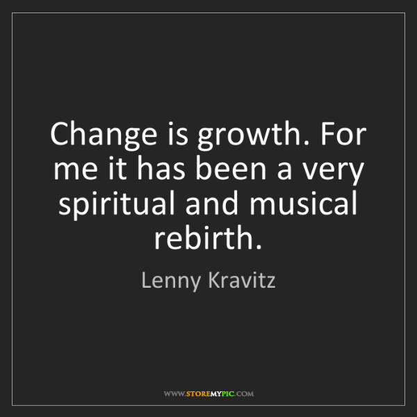 Lenny Kravitz: Change is growth. For me it has been a very spiritual...