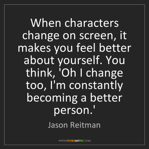 Jason Reitman: When characters change on screen, it makes you feel better...