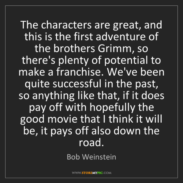 Bob Weinstein: The characters are great, and this is the first adventure...