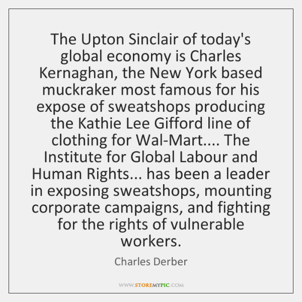 The Upton Sinclair of today's global economy is Charles Kernaghan, the New ...