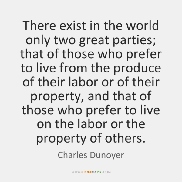 There exist in the world only two great parties; that of those ...