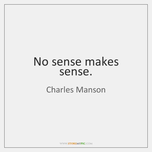 No sense makes sense.