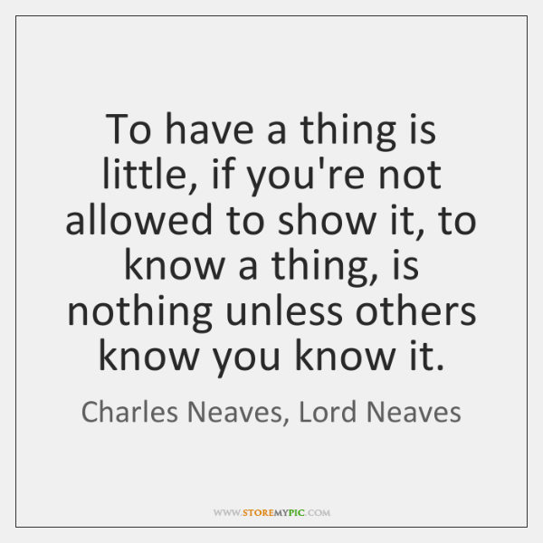 To have a thing is little, if you're not allowed to show ...