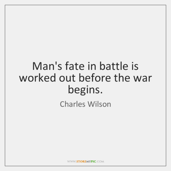 Man's fate in battle is worked out before the war begins.