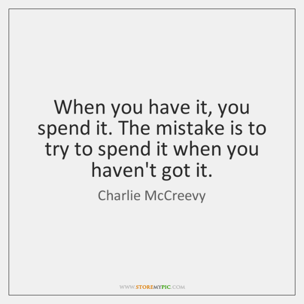 When you have it, you spend it. The mistake is to try ...