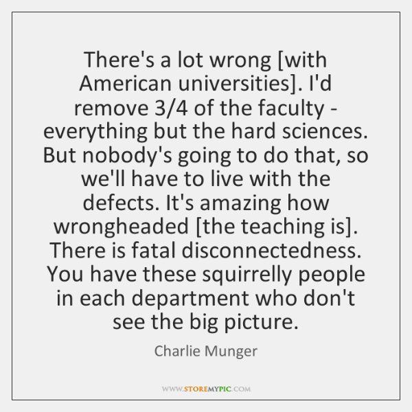 There's a lot wrong [with American universities]. I'd remove 3/4 of the faculty ...