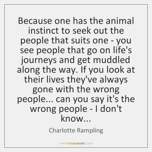 Because one has the animal instinct to seek out the people that ...