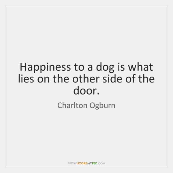 Happiness to a dog is what lies on the other side of ...