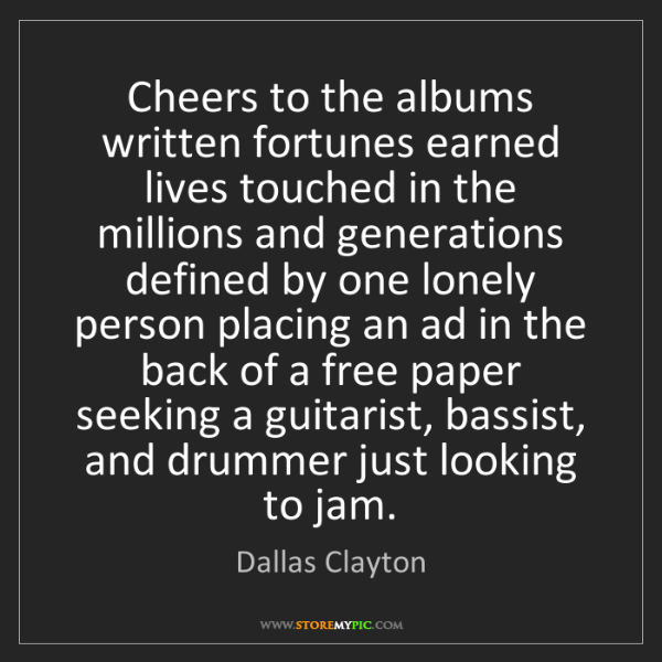 Dallas Clayton: Cheers to the albums written fortunes earned lives touched...