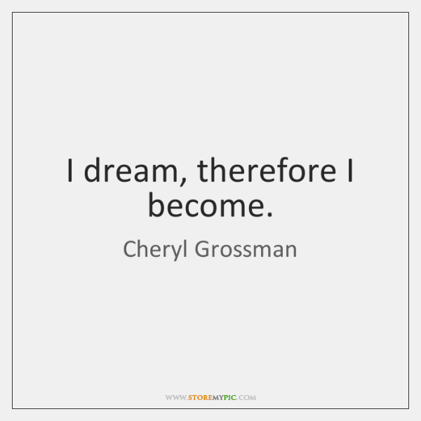 I dream, therefore I become.