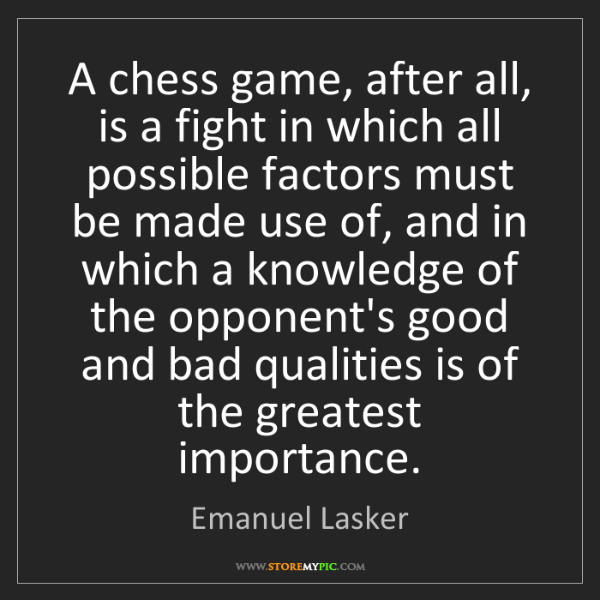 Emanuel Lasker: A chess game, after all, is a fight in which all possible...