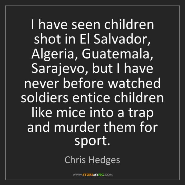 Chris Hedges: I have seen children shot in El Salvador, Algeria, Guatemala,...