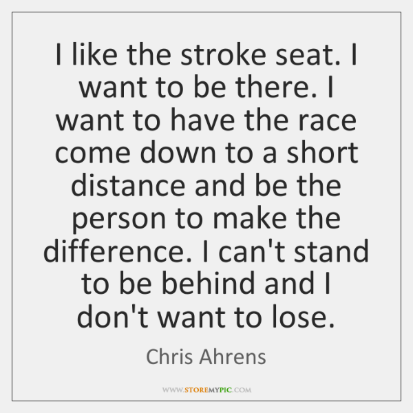 I like the stroke seat. I want to be there. I want ...
