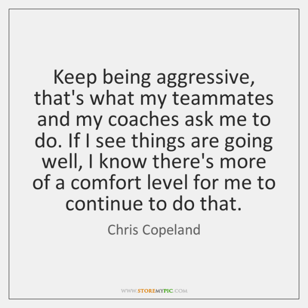 Keep being aggressive, that's what my teammates and my coaches ask me ...