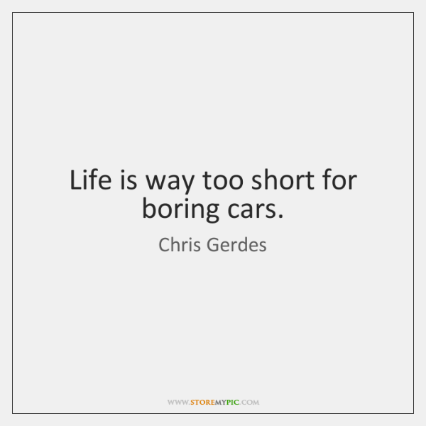 Life is way too short for boring cars.