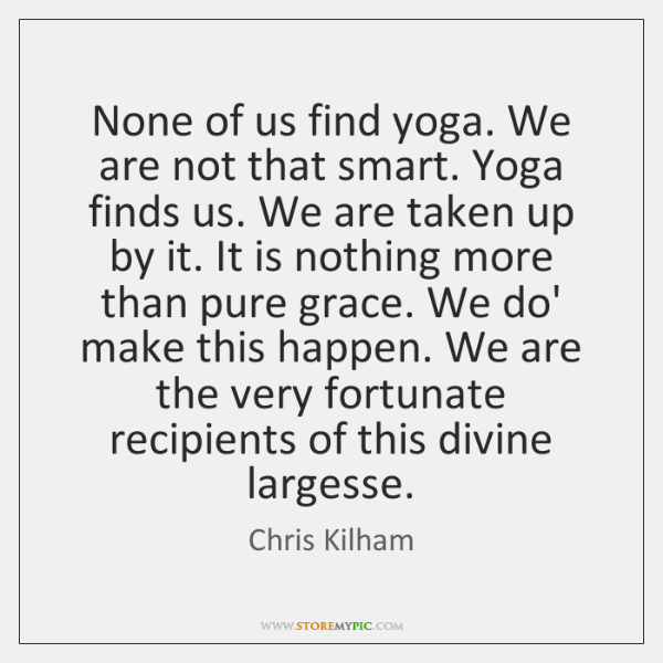 None of us find yoga. We are not that smart. Yoga finds ...