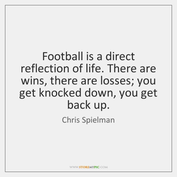 Football is a direct reflection of life. There are wins, there are ...