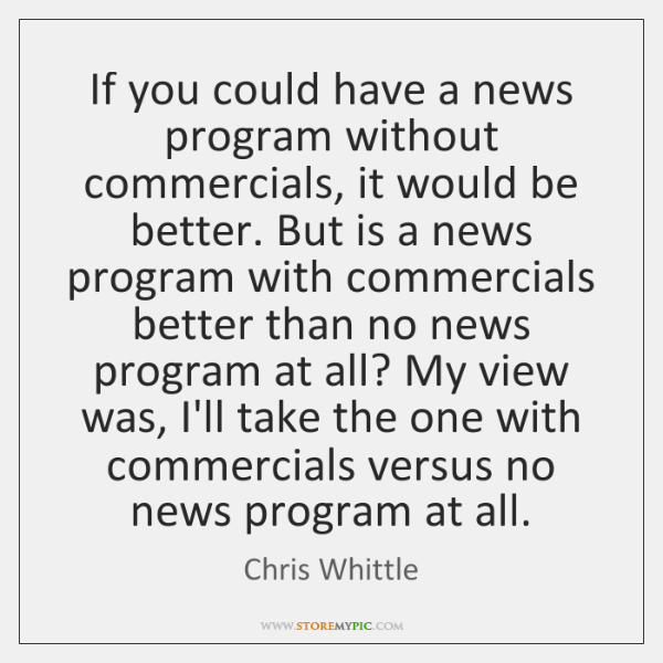 If you could have a news program without commercials, it would be ...