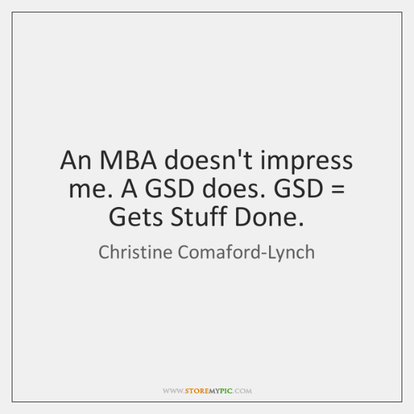 An MBA doesn't impress me. A GSD does. GSD = Gets Stuff Done.