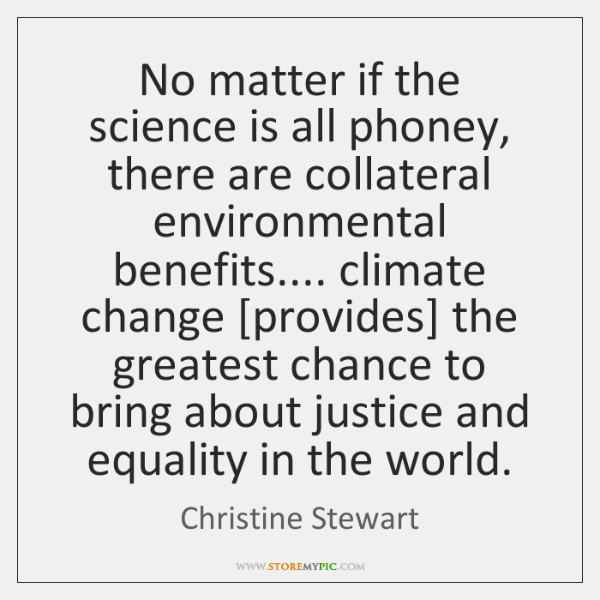 No matter if the science is all phoney, there are collateral environmental ...
