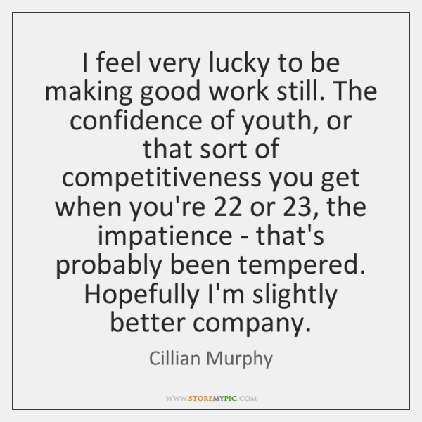 I feel very lucky to be making good work still. The confidence ...