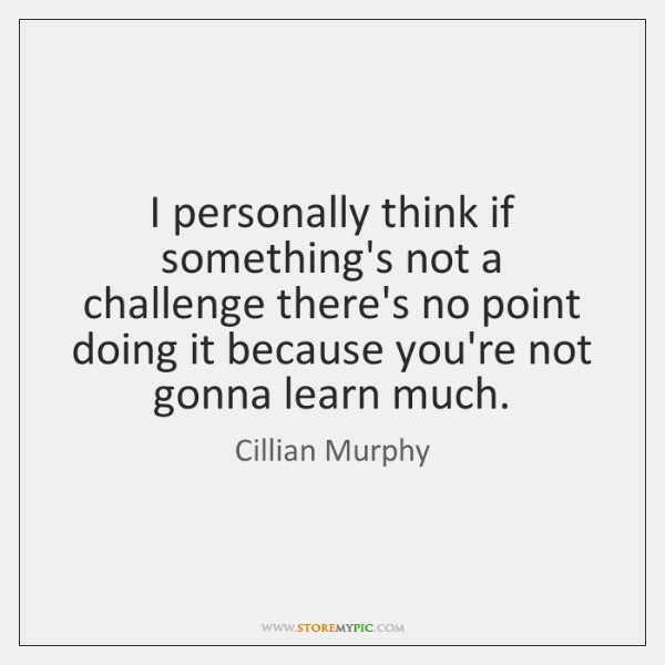 I personally think if something's not a challenge there's no point doing ...