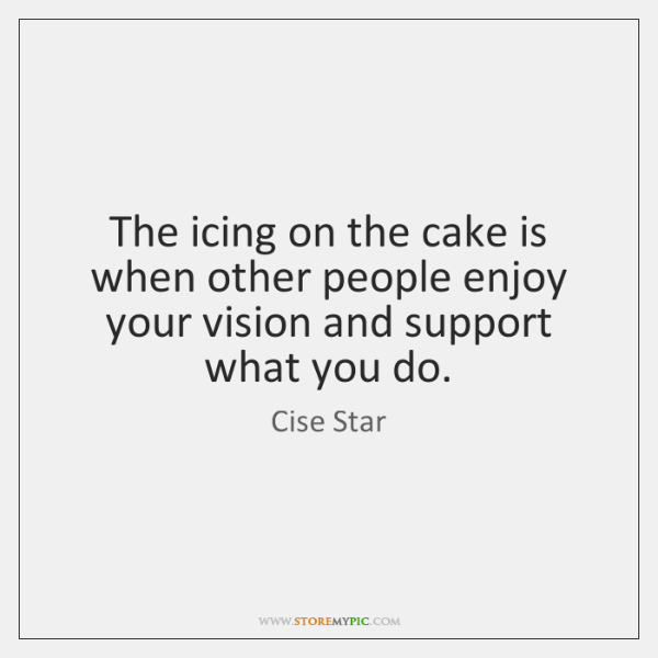 The icing on the cake is when other people enjoy your vision ...
