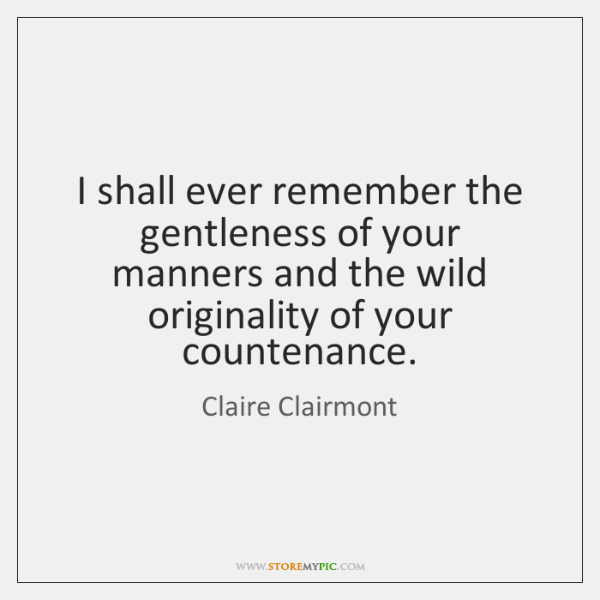 I shall ever remember the gentleness of your manners and the wild ...