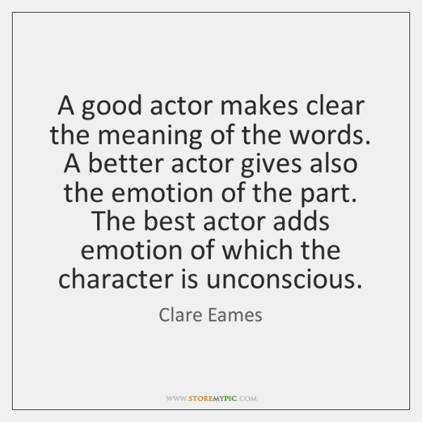 A good actor makes clear the meaning of the words. A better ...