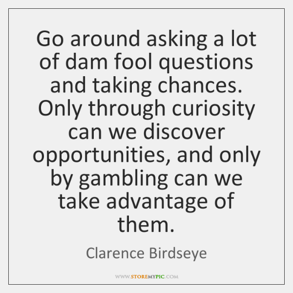 Go around asking a lot of dam fool questions and taking chances. ...