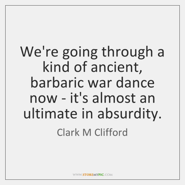 We're going through a kind of ancient, barbaric war dance now - ...