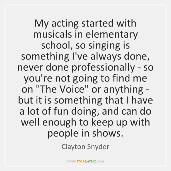 My acting started with musicals in elementary school, so singing is something ...