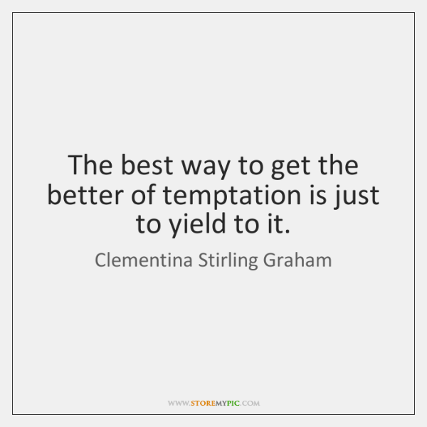 The best way to get the better of temptation is just to ...