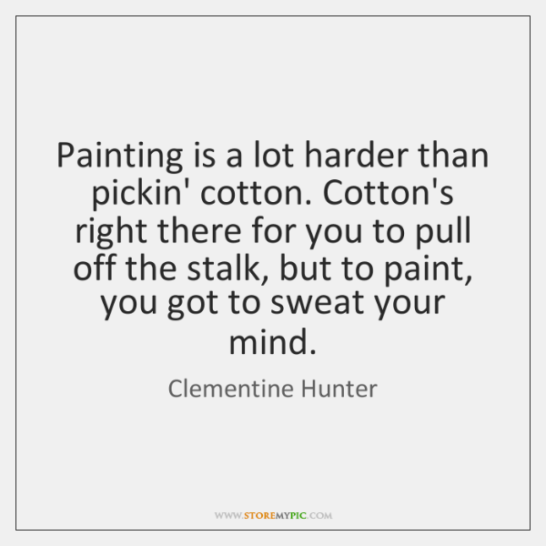 Painting is a lot harder than pickin' cotton. Cotton's right there for ...