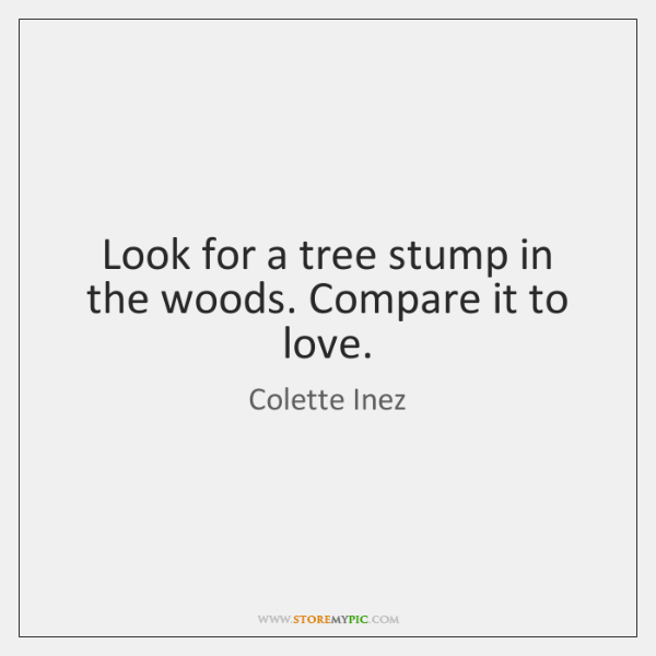 Look for a tree stump in the woods. Compare it to love.