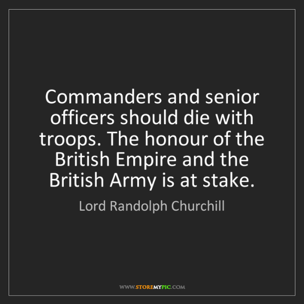 Lord Randolph Churchill: Commanders and senior officers should die with troops....