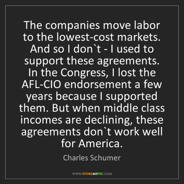 Charles Schumer: The companies move labor to the lowest-cost markets....