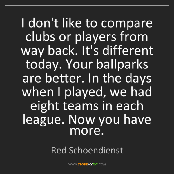 Red Schoendienst: I don't like to compare clubs or players from way back....