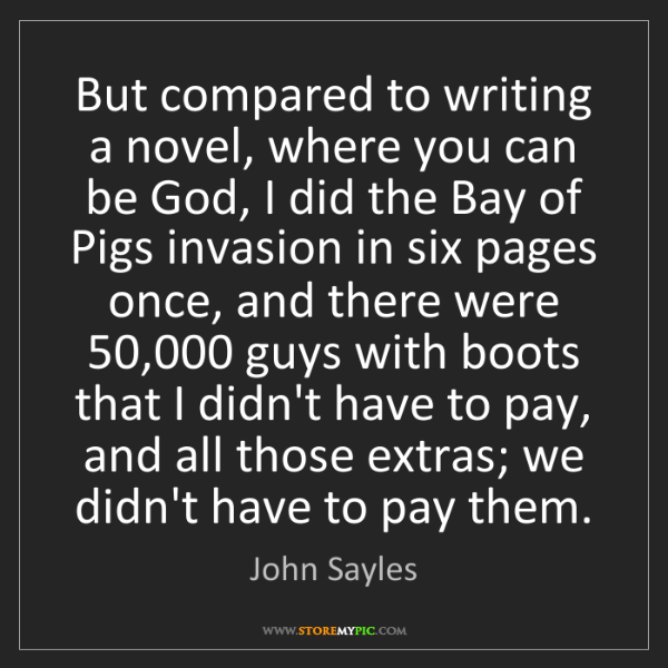 John Sayles: But compared to writing a novel, where you can be God,...