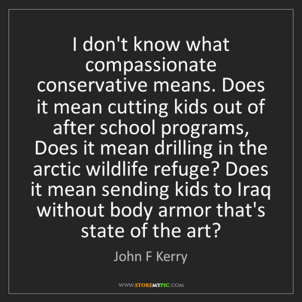 John F Kerry: I don't know what compassionate conservative means. Does...