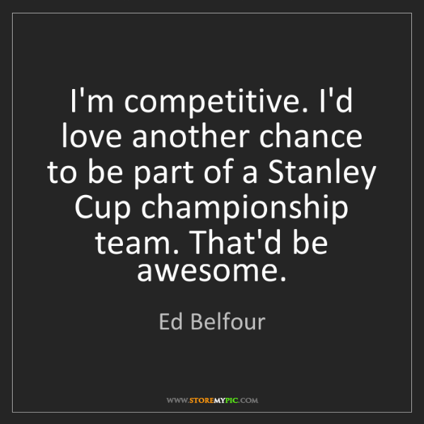 Ed Belfour: I'm competitive. I'd love another chance to be part of...