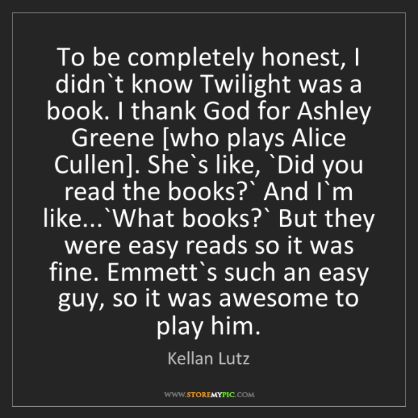 Kellan Lutz: To be completely honest, I didn`t know Twilight was a...