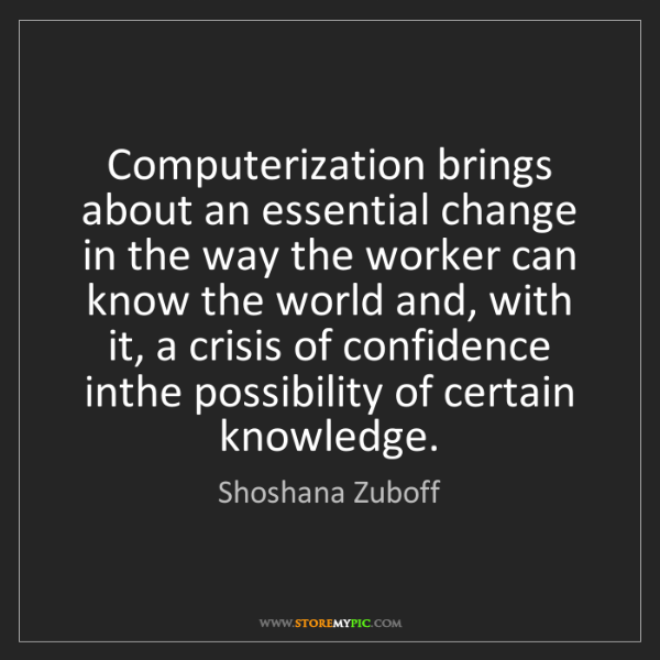 Shoshana Zuboff: Computerization brings about an essential change in the...